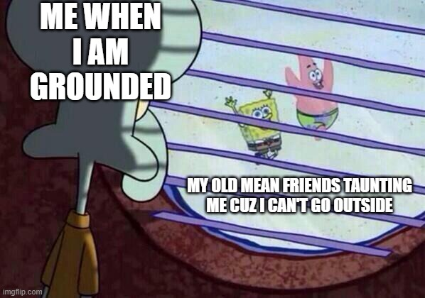 Squidward window |  ME WHEN I AM GROUNDED; MY OLD MEAN FRIENDS TAUNTING ME CUZ I CAN'T GO OUTSIDE | image tagged in squidward window | made w/ Imgflip meme maker
