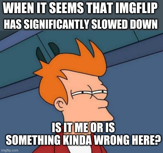 ? |  HAS SIGNIFICANTLY SLOWED DOWN; WHEN IT SEEMS THAT IMGFLIP; IS IT ME OR IS SOMETHING KINDA WRONG HERE? | image tagged in memes,futurama fry | made w/ Imgflip meme maker
