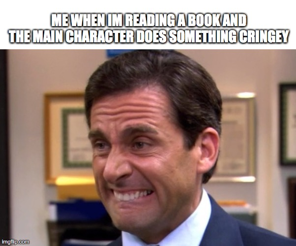 a_meme |  ME WHEN IM READING A BOOK AND THE MAIN CHARACTER DOES SOMETHING CRINGEY | image tagged in cringe | made w/ Imgflip meme maker