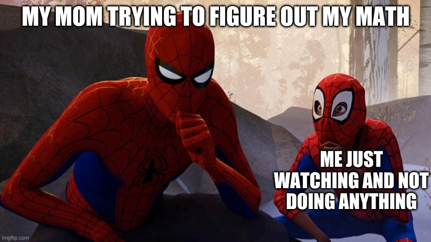 Spider-verse Meme |  MY MOM TRYING TO FIGURE OUT MY MATH; ME JUST WATCHING AND NOT DOING ANYTHING | image tagged in spider-verse meme | made w/ Imgflip meme maker