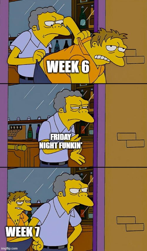 friday night funkin' |  WEEK 6; FRIDAY NIGHT FUNKIN'; WEEK 7 | image tagged in moe throws barney | made w/ Imgflip meme maker