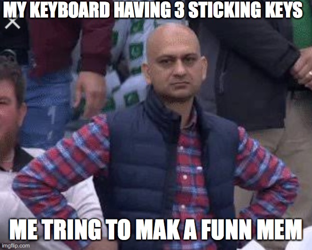 a_funny_meme |  MY KEYBOARD HAVING 3 STICKING KEYS; ME TRING TO MAK A FUNN MEM | image tagged in pakistani bald man | made w/ Imgflip meme maker