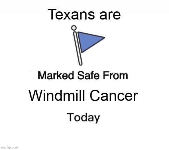 Texans are marked safe from Windmill Cancer - Imgflip