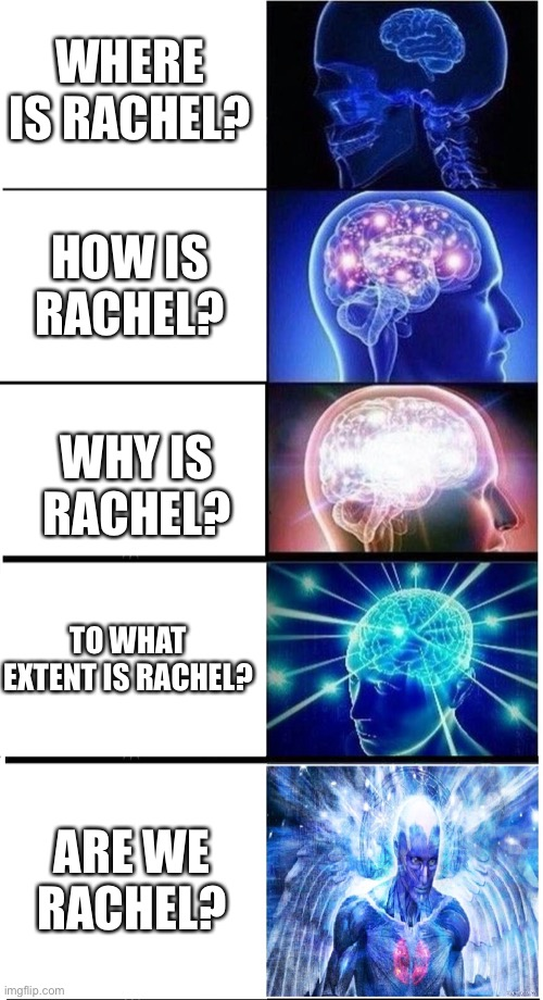 The stages of Rachel Awakening |  WHERE IS RACHEL? HOW IS RACHEL? WHY IS RACHEL? TO WHAT EXTENT IS RACHEL? ARE WE RACHEL? | image tagged in expanding brain 5-part | made w/ Imgflip meme maker