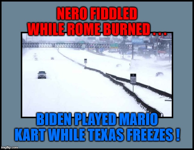 NERO FIDDLED WHILE ROME BURNED . . . BIDEN PLAYED MARIO KART WHILE TEXAS FREEZES ! | made w/ Imgflip meme maker