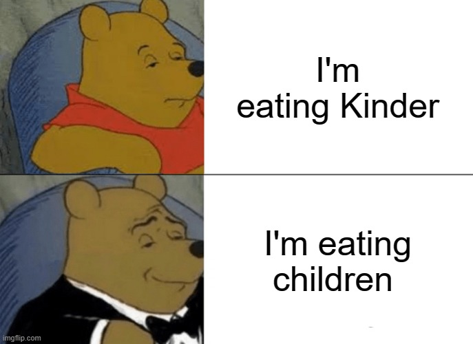 I'm uncomfy |  I'm eating Kinder; I'm eating children | image tagged in memes,tuxedo winnie the pooh | made w/ Imgflip meme maker