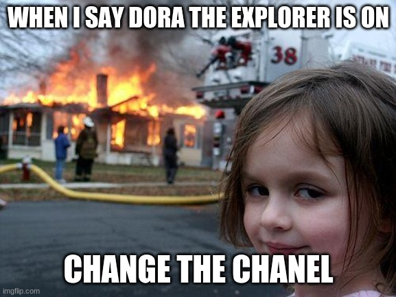 Meme |  WHEN I SAY DORA THE EXPLORER IS ON; CHANGE THE CHANEL | image tagged in memes,disaster girl,dora the explorer,television,evil | made w/ Imgflip meme maker