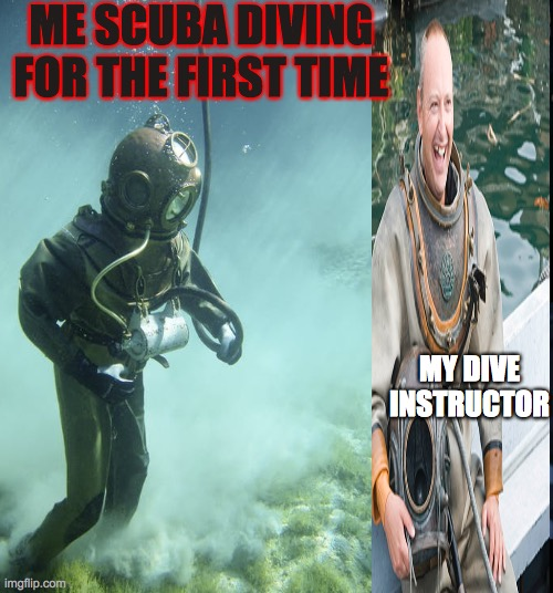 Scuba diving |  ME SCUBA DIVING FOR THE FIRST TIME; MY DIVE INSTRUCTOR | image tagged in scuba diving | made w/ Imgflip meme maker