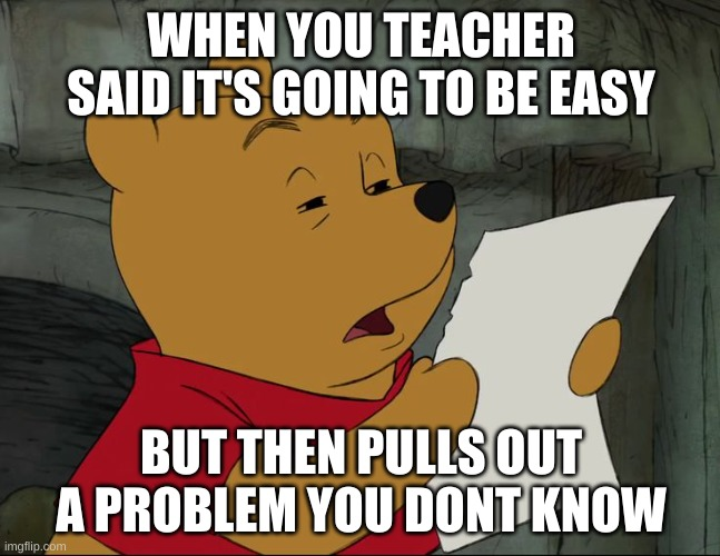 Winnie The Pooh |  WHEN YOU TEACHER SAID IT'S GOING TO BE EASY; BUT THEN PULLS OUT A PROBLEM YOU DONT KNOW | image tagged in winnie the pooh | made w/ Imgflip meme maker