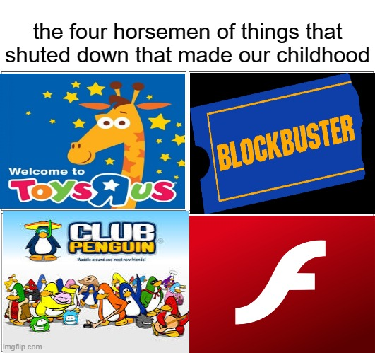 the good times all of it (: |  the four horsemen of things that shuted down that made our childhood | image tagged in memes,blank comic panel 2x2 | made w/ Imgflip meme maker