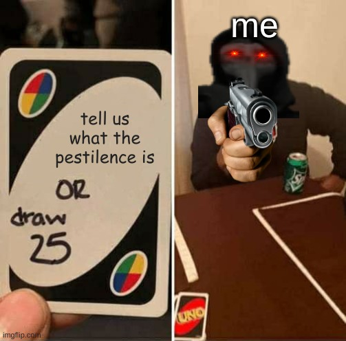 i made a meme |  me; tell us what the pestilence is | image tagged in memes,uno draw 25 cards | made w/ Imgflip meme maker
