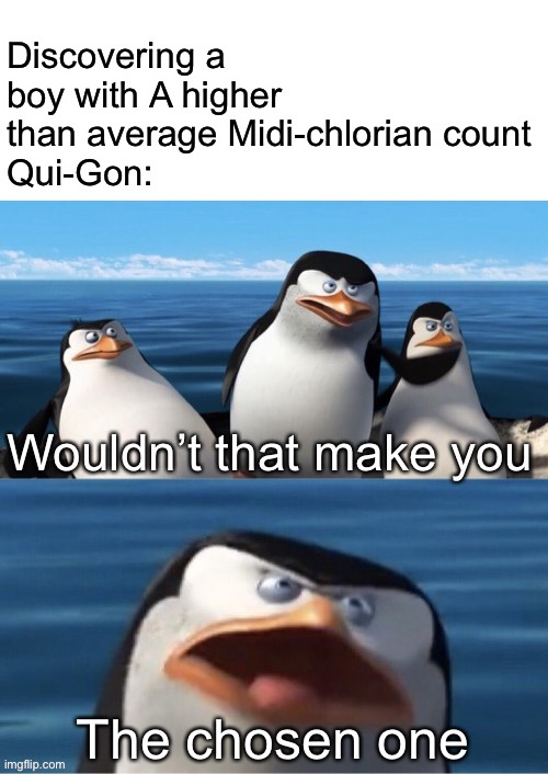 Wouldn't that make you |  Discovering a boy with A higher than average Midi-chlorian count Qui-Gon:; The chosen one | image tagged in wouldn t that make you,memes,star wars | made w/ Imgflip meme maker
