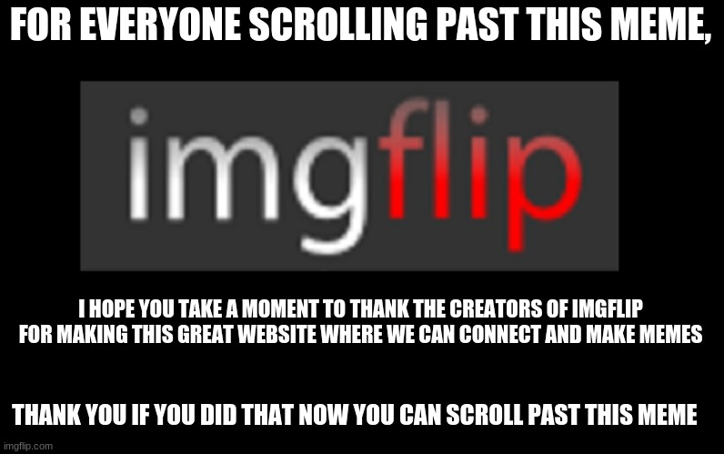 imgflip |  FOR EVERYONE SCROLLING PAST THIS MEME, I HOPE YOU TAKE A MOMENT TO THANK THE CREATORS OF IMGFLIP FOR MAKING THIS GREAT WEBSITE WHERE WE CAN CONNECT AND MAKE MEMES; THANK YOU IF YOU DID THAT NOW YOU CAN SCROLL PAST THIS MEME | image tagged in imgflip,thank you | made w/ Imgflip meme maker