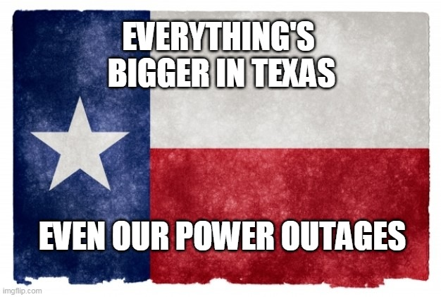 Texas & Power |  EVERYTHING'S  BIGGER IN TEXAS; EVEN OUR POWER OUTAGES | image tagged in texas flag,funny memes,texas,everything | made w/ Imgflip meme maker