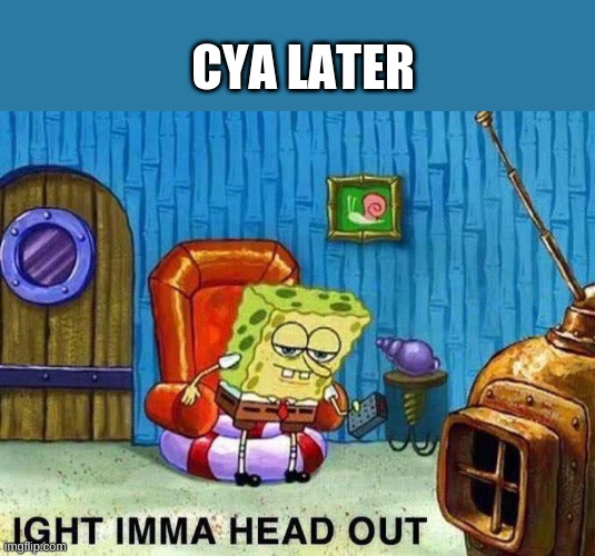 cya later |  CYA LATER | image tagged in imma head out | made w/ Imgflip meme maker