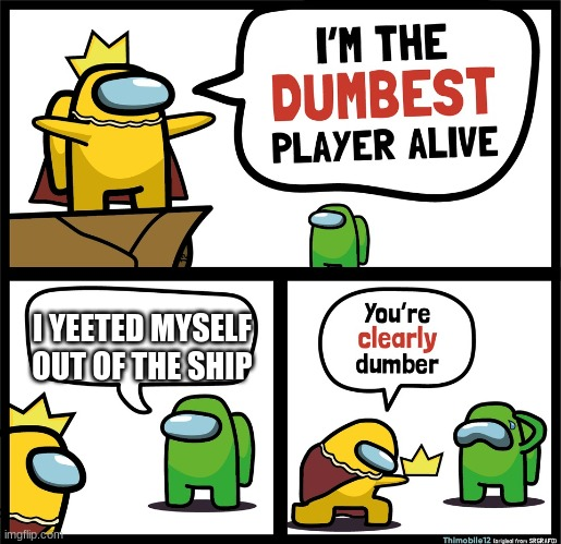 Among Us dumbest player |  I YEETED MYSELF OUT OF THE SHIP | image tagged in among us dumbest player | made w/ Imgflip meme maker