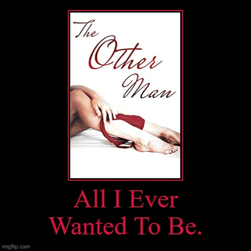 All I Ever Wanted To Be Was The Other Man. | All I Ever Wanted To Be. | image tagged in funny,demotivationals,all i ever wanted to be,the other man | made w/ Imgflip demotivational maker