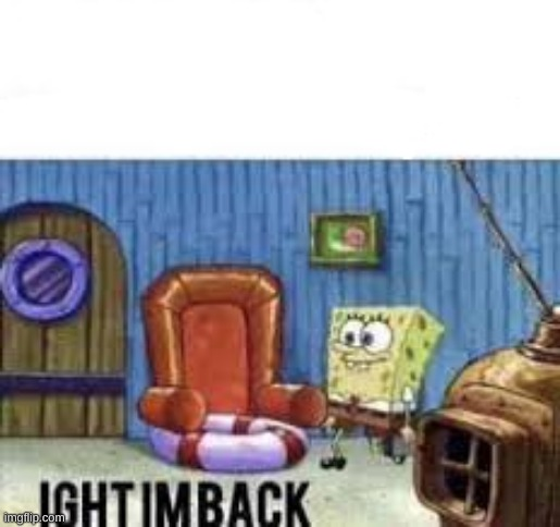 IM BACK | image tagged in ight im back | made w/ Imgflip meme maker