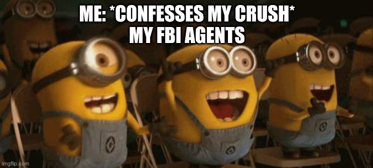 Cheering Minions |  ME: *CONFESSES MY CRUSH* MY FBI AGENTS | image tagged in crush,fbi | made w/ Imgflip meme maker
