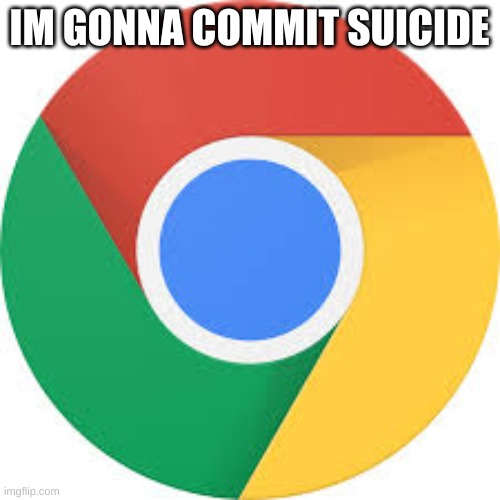 Google Chrome Logo | IM GONNA COMMIT SUICIDE | image tagged in google chrome logo | made w/ Imgflip meme maker