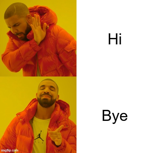 Hi. Bye. |  Hi; Bye | image tagged in memes,drake hotline bling | made w/ Imgflip meme maker