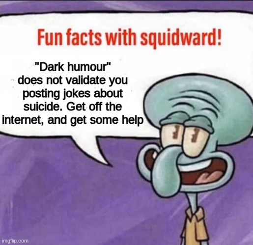 "Fun Facts with Squidward |  ""Dark humour"" does not validate you posting jokes about suicide. Get off the internet, and get some help 