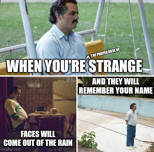 Sad Pablo Escobar |  THE PROPER DOSE OF; WHEN YOU'RE STRANGE; ^; AND THEY WILL REMEMBER YOUR NAME; FACES WILL COME OUT OF THE RAIN | image tagged in memes,sad pablo escobar,strange,funny,the doors | made w/ Imgflip meme maker