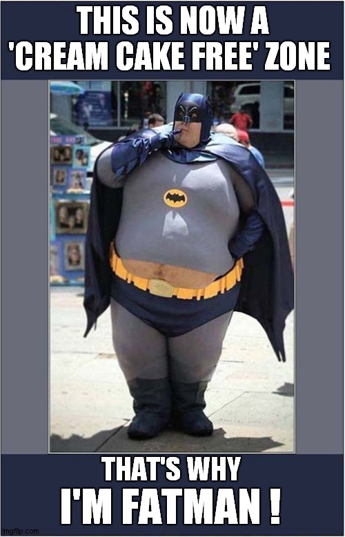 Have No Fear Citizens Of Gotham |  THIS IS NOW A 'CREAM CAKE FREE' ZONE; THAT'S WHY; I'M FATMAN ! | image tagged in batman,obese,bad pun | made w/ Imgflip meme maker