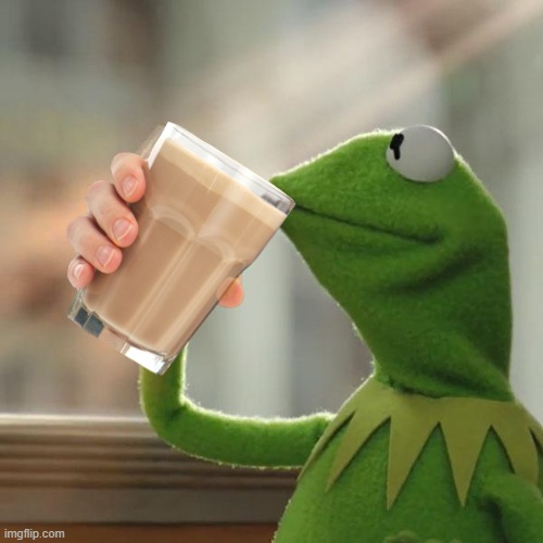 Choccy milk | image tagged in choccy milk,choccy,milk,kermit,funny,too many tags | made w/ Imgflip meme maker
