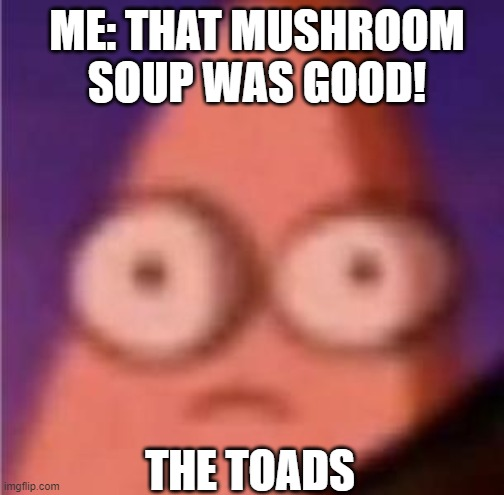 Eyes wide Patrick |  ME: THAT MUSHROOM SOUP WAS GOOD! THE TOADS | image tagged in eyes wide patrick | made w/ Imgflip meme maker
