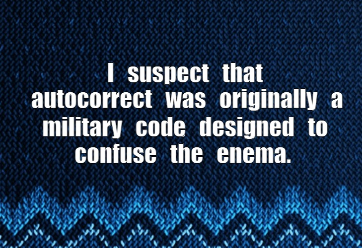 Autocorrect |  I   suspect   that   autocorrect   was   originally   a; military   code   designed   to; confuse   the   enema. | image tagged in satire,puns,autocorrect,code | made w/ Imgflip meme maker