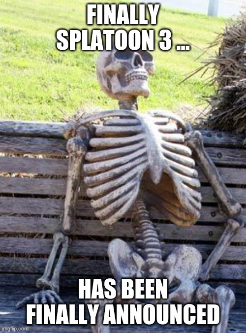 Waiting Skeleton |  FINALLY SPLATOON 3 ... HAS BEEN FINALLY ANNOUNCED | image tagged in memes,waiting skeleton | made w/ Imgflip meme maker