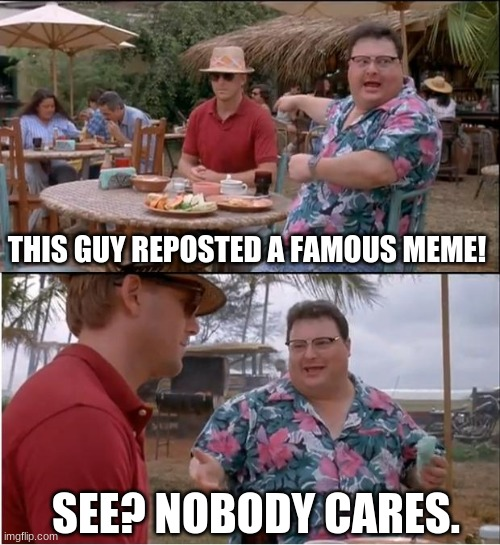 irdk if this was already a meme or not :P |  THIS GUY REPOSTED A FAMOUS MEME! SEE? NOBODY CARES. | image tagged in memes,see nobody cares | made w/ Imgflip meme maker