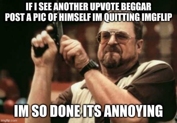 plz dont do this |  IF I SEE ANOTHER UPVOTE BEGGAR POST A PIC OF HIMSELF IM QUITTING IMGFLIP; IM SO DONE ITS ANNOYING | image tagged in memes,am i the only one around here | made w/ Imgflip meme maker