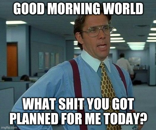 MOOD |  GOOD MORNING WORLD; WHAT SHIT YOU GOT PLANNED FOR ME TODAY? | image tagged in memes,that would be great | made w/ Imgflip meme maker