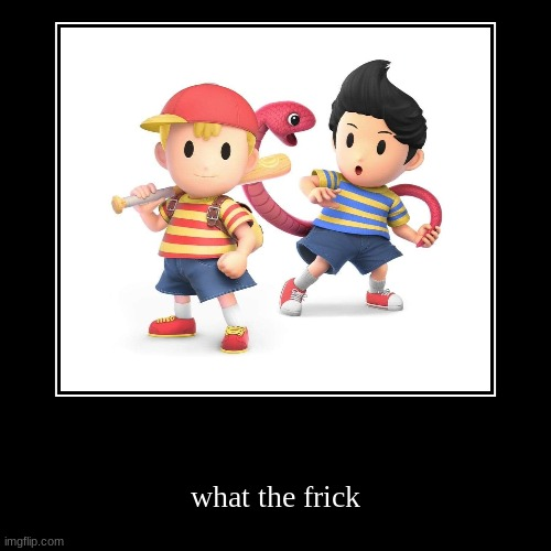 ness and lucas but you drank unsee juice | what the frick | image tagged in funny,demotivationals | made w/ Imgflip demotivational maker