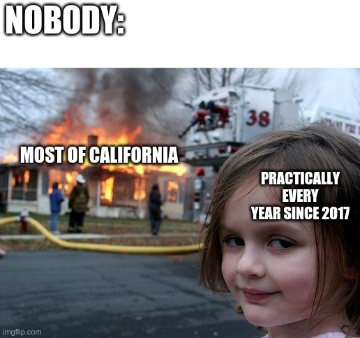 It b true tho |  NOBODY:; MOST OF CALIFORNIA; PRACTICALLY EVERY YEAR SINCE 2017 | image tagged in memes,disaster girl | made w/ Imgflip meme maker