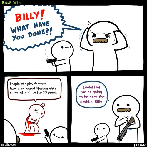... |  People who play fortnite have a increased lifespan while minecrafters live for 30 years. Looks like we're going to be here for a while, Billy. | image tagged in billy what have you done | made w/ Imgflip meme maker