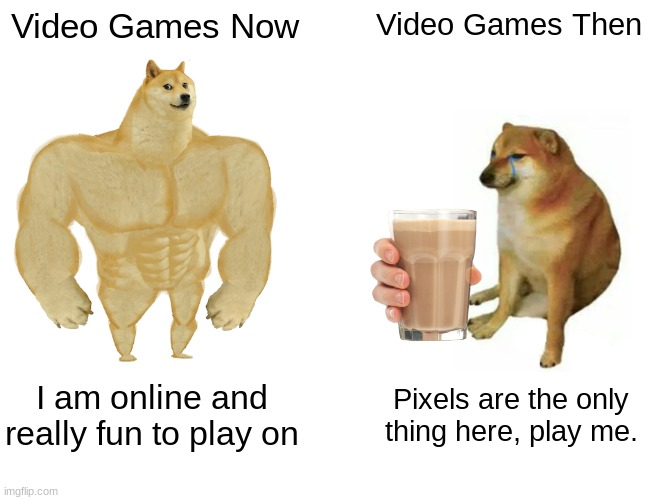 Buff Doge vs. Cheems Meme |  Video Games Now; Video Games Then; I am online and really fun to play on; Pixels are the only thing here, play me. | image tagged in memes,buff doge vs cheems | made w/ Imgflip meme maker