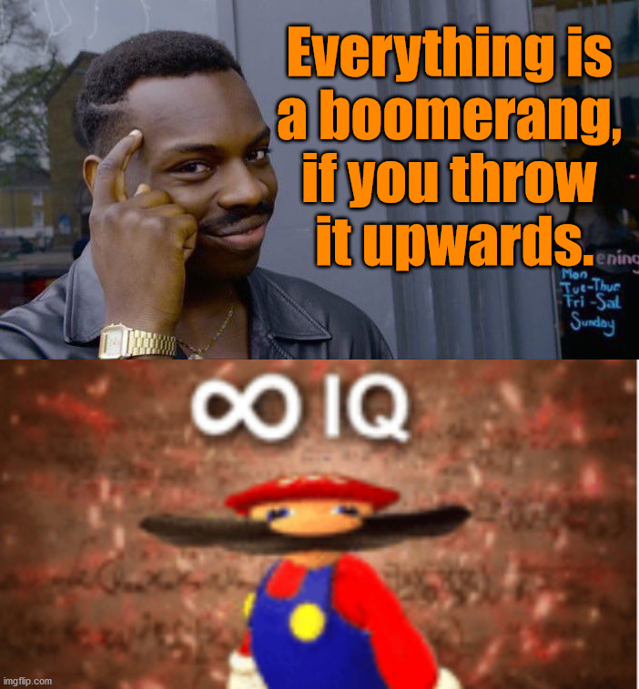 It will come back to you |  Everything is  a boomerang,  if you throw  it upwards. | image tagged in memes,roll safe think about it,infinite iq | made w/ Imgflip meme maker