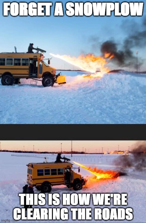 flamethrowers on short buses |  FORGET A SNOWPLOW; THIS IS HOW WE'RE CLEARING THE ROADS | image tagged in forget a snowplow,snow,snow day,snow storm,wut,flamethrower | made w/ Imgflip meme maker