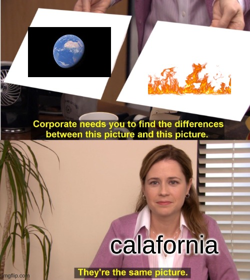 They're The Same Picture Meme |  calafornia | image tagged in memes,they're the same picture | made w/ Imgflip meme maker