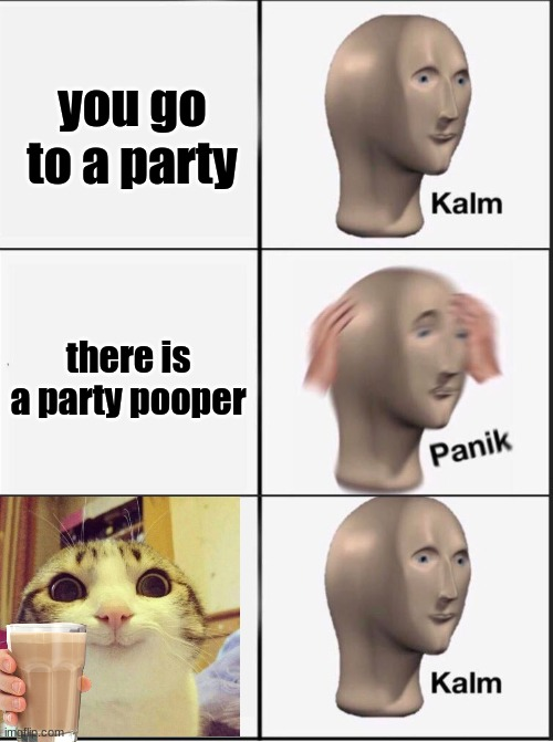 chocy milk |  you go to a party; there is a party pooper | image tagged in reverse kalm panik | made w/ Imgflip meme maker
