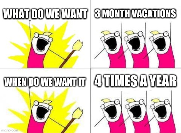 What Do We Want |  WHAT DO WE WANT; 3 MONTH VACATIONS; 4 TIMES A YEAR; WHEN DO WE WANT IT | image tagged in memes,what do we want | made w/ Imgflip meme maker