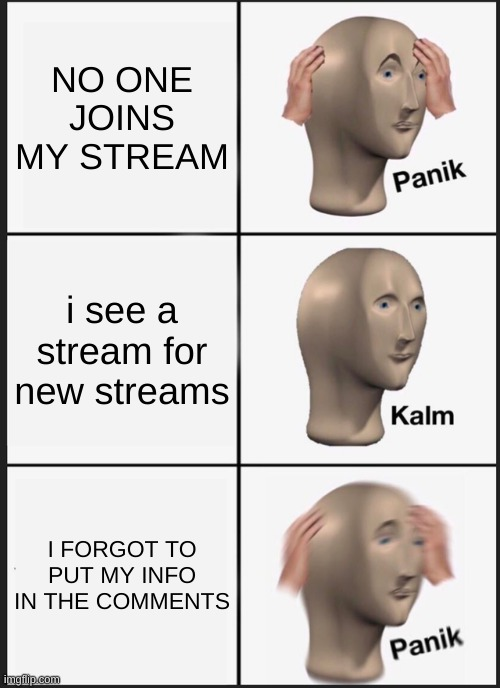 OOF |  NO ONE JOINS MY STREAM; i see a stream for new streams; I FORGOT TO PUT MY INFO IN THE COMMENTS | image tagged in memes,panik kalm panik | made w/ Imgflip meme maker