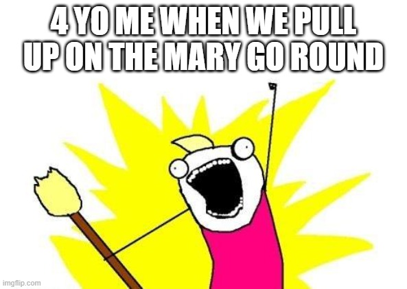 X All The Y Meme |  4 YO ME WHEN WE PULL UP ON THE MARY GO ROUND | image tagged in memes,x all the y | made w/ Imgflip meme maker