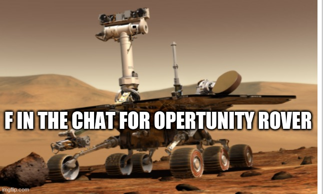 i know its late but a new rover is landing so i  thought i would bring it up |  F IN THE CHAT FOR OPERTUNITY ROVER | image tagged in space,nasa | made w/ Imgflip meme maker