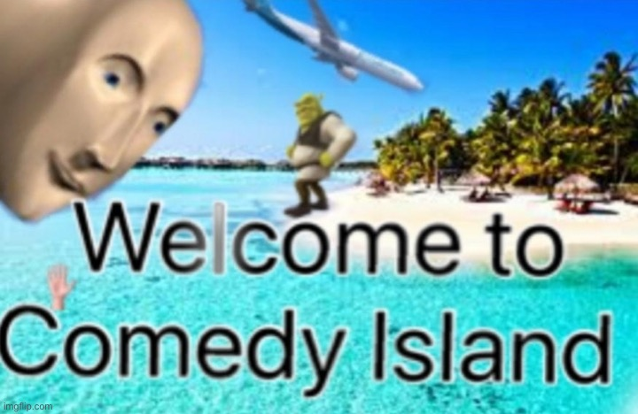 Welcome to Comedy Island | image tagged in welcome to comedy island | made w/ Imgflip meme maker