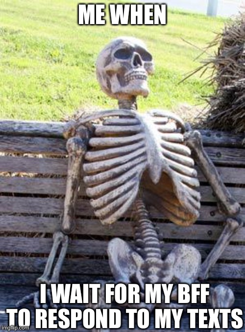 Waiting Skeleton Meme |  ME WHEN; I WAIT FOR MY BFF TO RESPOND TO MY TEXTS | image tagged in memes,waiting skeleton | made w/ Imgflip meme maker