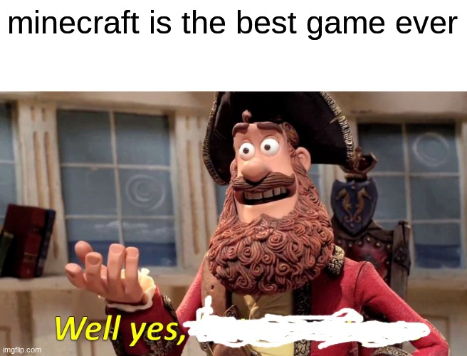 Well Yes, But Actually No Meme |  minecraft is the best game ever | image tagged in memes,well yes but actually no | made w/ Imgflip meme maker
